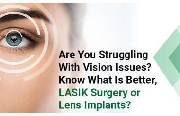 Are You Struggling With Vision Issues? Know What Is Better, LASIK Surgery or Lens Implants?
