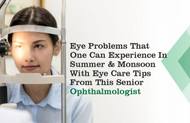 Eye Problems That One Can Experience In Summer And Monsoon With Eye Care Tips From This Senior Ophthalmologist